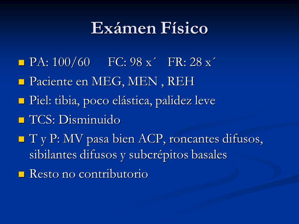 Exámen Físico PA: 100/60 FC: 98 x´FR: 28 x´ PA: 100/60 FC: 98 x´FR: 28 x´ Paciente en MEG, MEN, REH Paciente en MEG, MEN, REH Piel: tibia, poco elástica, palidez leve Piel: tibia, poco elástica, palidez leve TCS: Disminuido TCS: Disminuido T y P: MV pasa bien ACP, roncantes difusos, sibilantes difusos y subcrépitos basales T y P: MV pasa bien ACP, roncantes difusos, sibilantes difusos y subcrépitos basales Resto no contributorio Resto no contributorio