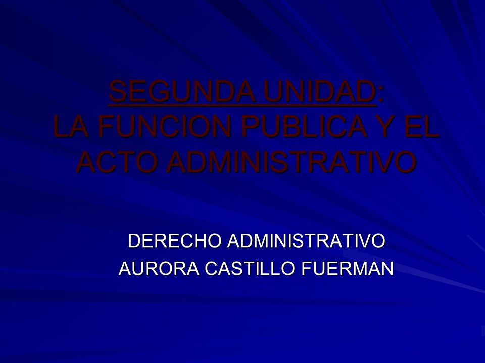 SEGUNDA UNIDAD: LA FUNCION PUBLICA Y EL ACTO ADMINISTRATIVO DERECHO ADMINISTRATIVO AURORA CASTILLO FUERMAN
