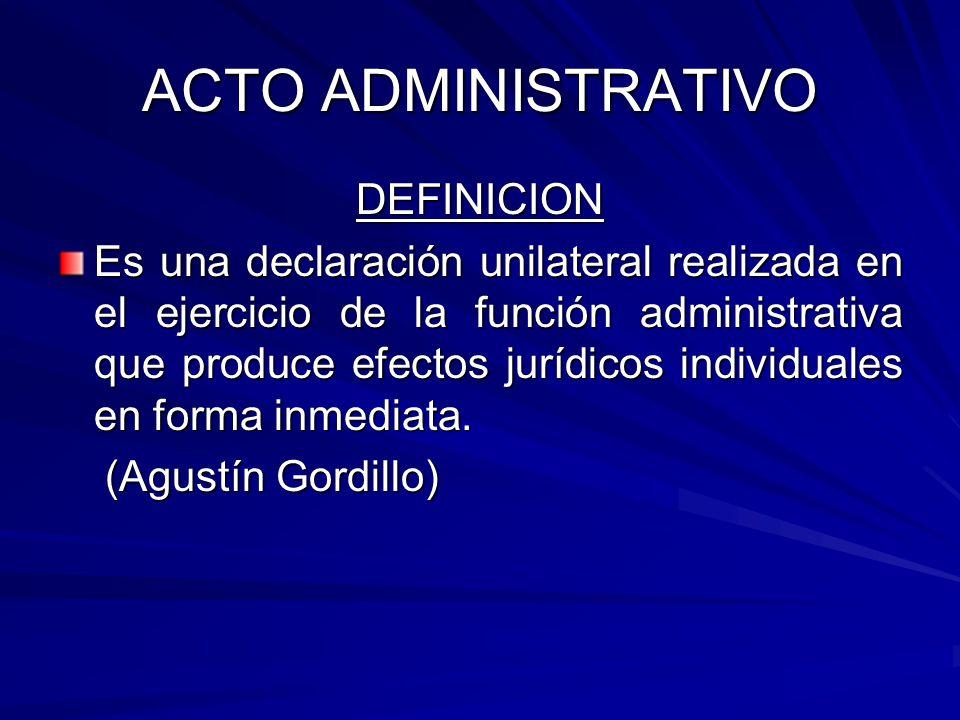 ACTO ADMINISTRATIVO DEFINICION Es una declaración unilateral realizada en el ejercicio de la función administrativa que produce efectos jurídicos individuales en forma inmediata.