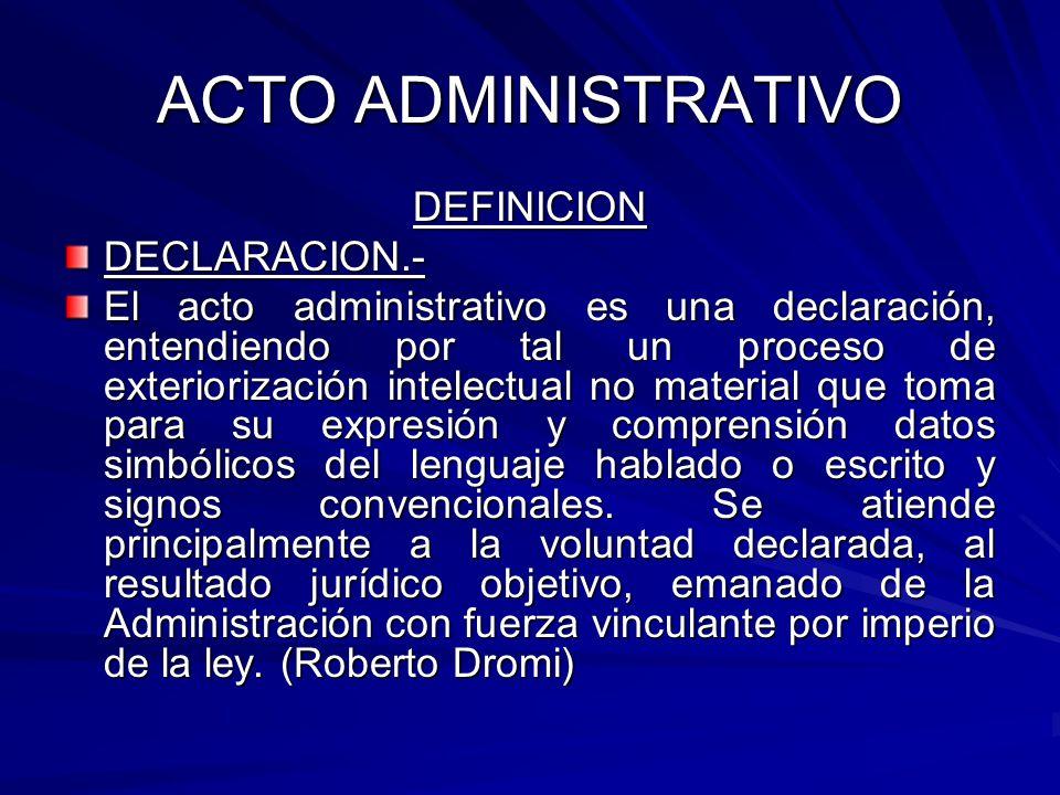 ACTO ADMINISTRATIVO DEFINICIONDECLARACION.- El acto administrativo es una declaración, entendiendo por tal un proceso de exteriorización intelectual no material que toma para su expresión y comprensión datos simbólicos del lenguaje hablado o escrito y signos convencionales.