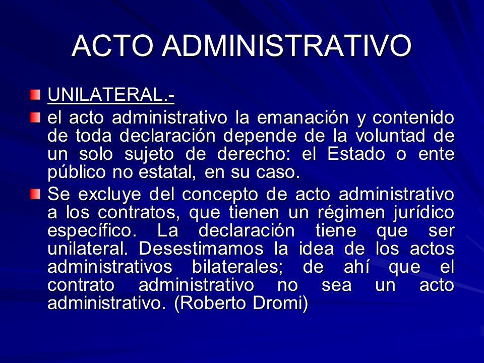 ACTO ADMINISTRATIVO UNILATERAL.- el acto administrativo la emanación y contenido de toda declaración depende de la voluntad de un solo sujeto de derecho: el Estado o ente público no estatal, en su caso.