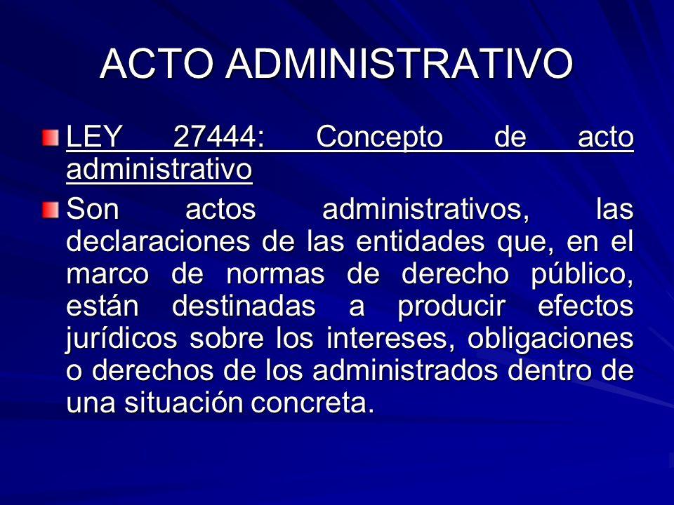 ACTO ADMINISTRATIVO LEY 27444: Concepto de acto administrativo Son actos administrativos, las declaraciones de las entidades que, en el marco de normas de derecho público, están destinadas a producir efectos jurídicos sobre los intereses, obligaciones o derechos de los administrados dentro de una situación concreta.