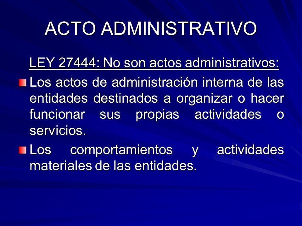 ACTO ADMINISTRATIVO LEY 27444: No son actos administrativos: LEY 27444: No son actos administrativos: Los actos de administración interna de las entidades destinados a organizar o hacer funcionar sus propias actividades o servicios.
