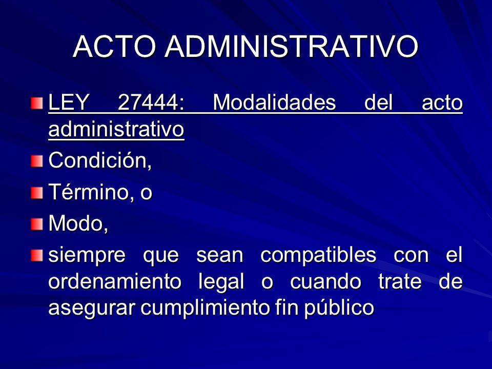 ACTO ADMINISTRATIVO LEY 27444: Modalidades del acto administrativo Condición, Término, o Modo, siempre que sean compatibles con el ordenamiento legal o cuando trate de asegurar cumplimiento fin público