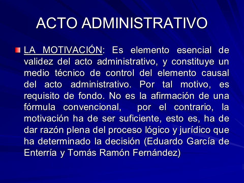 ACTO ADMINISTRATIVO LA MOTIVACIÓN: Es elemento esencial de validez del acto administrativo, y constituye un medio técnico de control del elemento causal del acto administrativo.