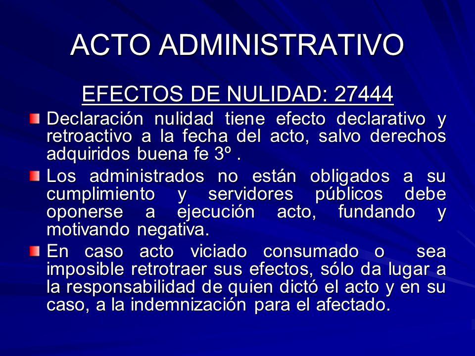 ACTO ADMINISTRATIVO EFECTOS DE NULIDAD: 27444 Declaración nulidad tiene efecto declarativo y retroactivo a la fecha del acto, salvo derechos adquiridos buena fe 3º.