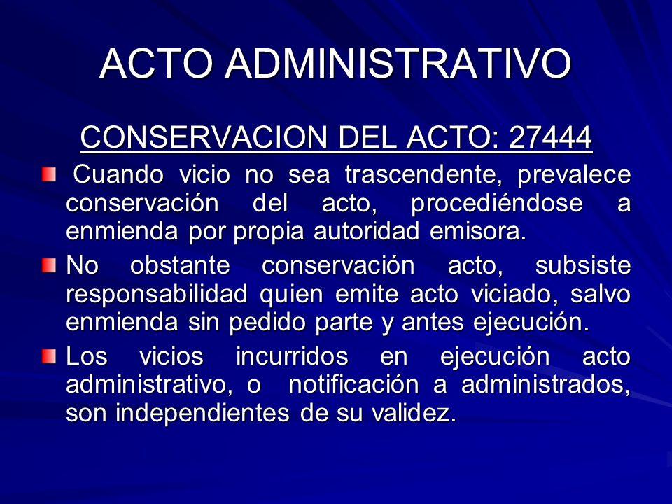 ACTO ADMINISTRATIVO CONSERVACION DEL ACTO: 27444 Cuando vicio no sea trascendente, prevalece conservación del acto, procediéndose a enmienda por propia autoridad emisora.