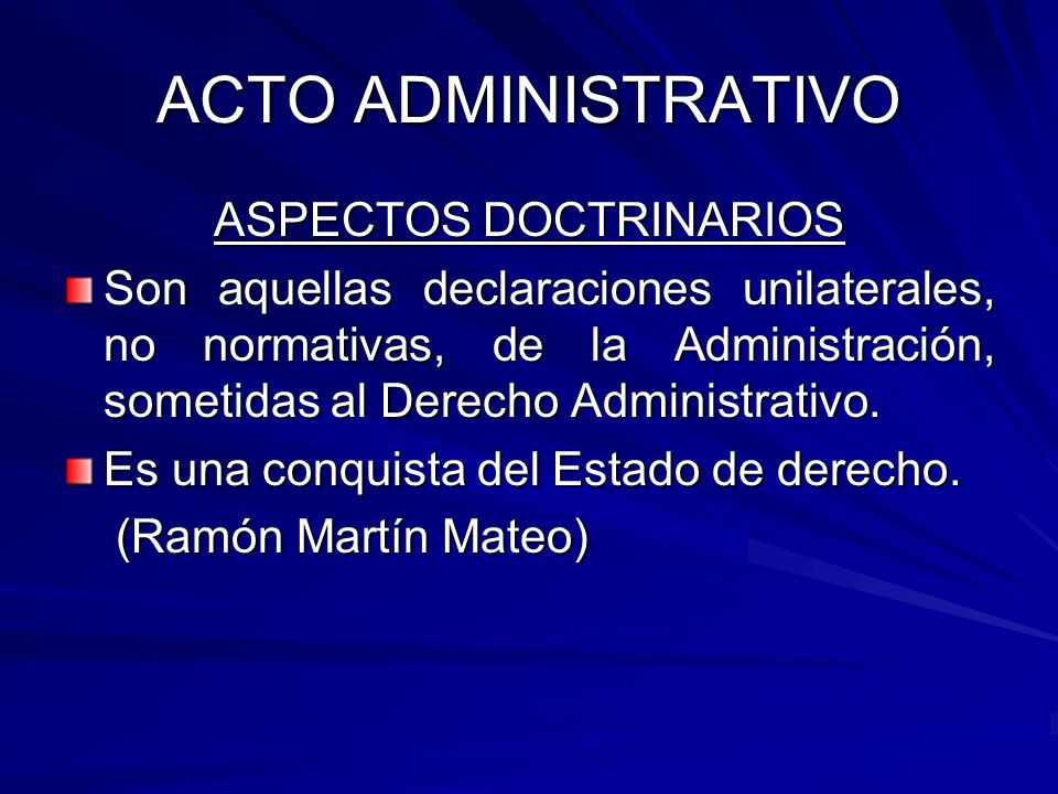 ACTO ADMINISTRATIVO ASPECTOS DOCTRINARIOS Son aquellas declaraciones unilaterales, no normativas, de la Administración, sometidas al Derecho Administrativo.
