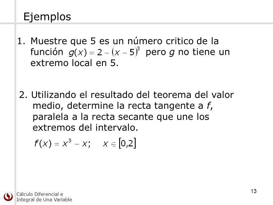 Cálculo Diferencial e Integral de Una Variable Ejemplos 13 1.Muestre que 5 es un número critico de la función pero g no tiene un extremo local en 5. 2
