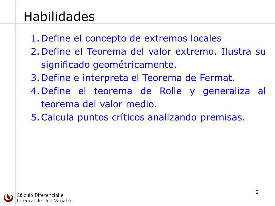 Cálculo Diferencial e Integral de Una Variable Habilidades 1.Define el concepto de extremos locales 2.Define el Teorema del valor extremo. Ilustra su
