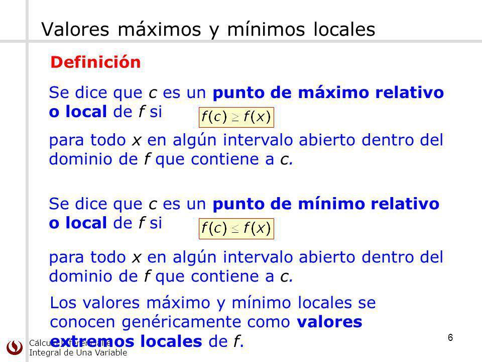 Cálculo Diferencial e Integral de Una Variable Valores máximos y mínimos locales Se dice que c es un punto de máximo relativo o local de f si para tod