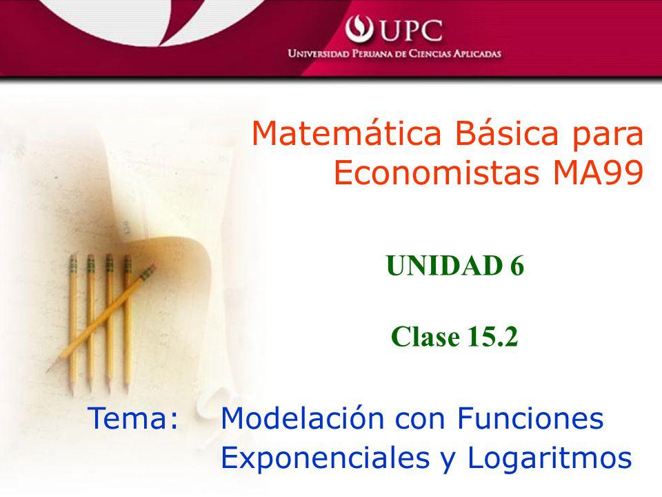 Matemática Básica para Economistas MA99 Tema: Modelación con Funciones Exponenciales y Logaritmos UNIDAD 6 Clase 15.2