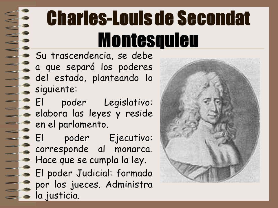 Charles-Louis de Secondat Montesquieu Su trascendencia, se debe a que separó los poderes del estado, planteando lo siguiente: El poder Legislativo: El