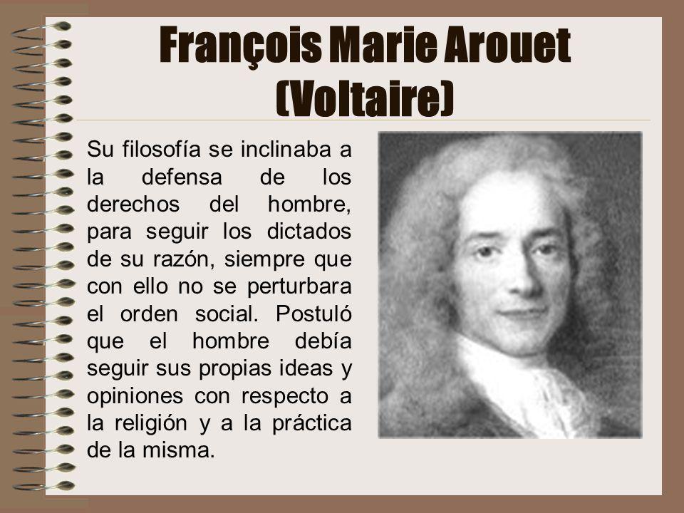 François Marie Arouet (Voltaire) Su filosofía se inclinaba a la defensa de los derechos del hombre, para seguir los dictados de su razón, siempre que