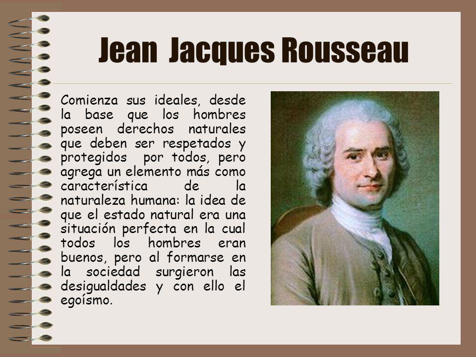 Jean Jacques Rousseau Comienza sus ideales, desde la base que los hombres poseen derechos naturales que deben ser respetados y protegidos por todos, p