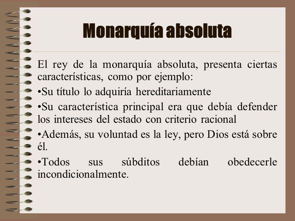 Monarquía absoluta El rey de la monarquía absoluta, presenta ciertas características, como por ejemplo: Su título lo adquiría hereditariamente Su cara