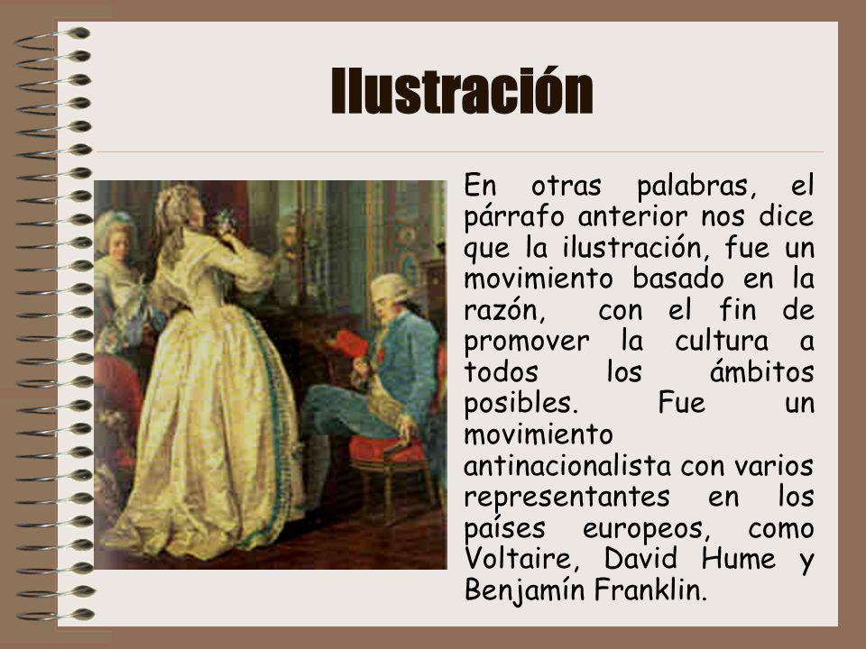 Ilustración En otras palabras, el párrafo anterior nos dice que la ilustración, fue un movimiento basado en la razón, con el fin de promover la cultur