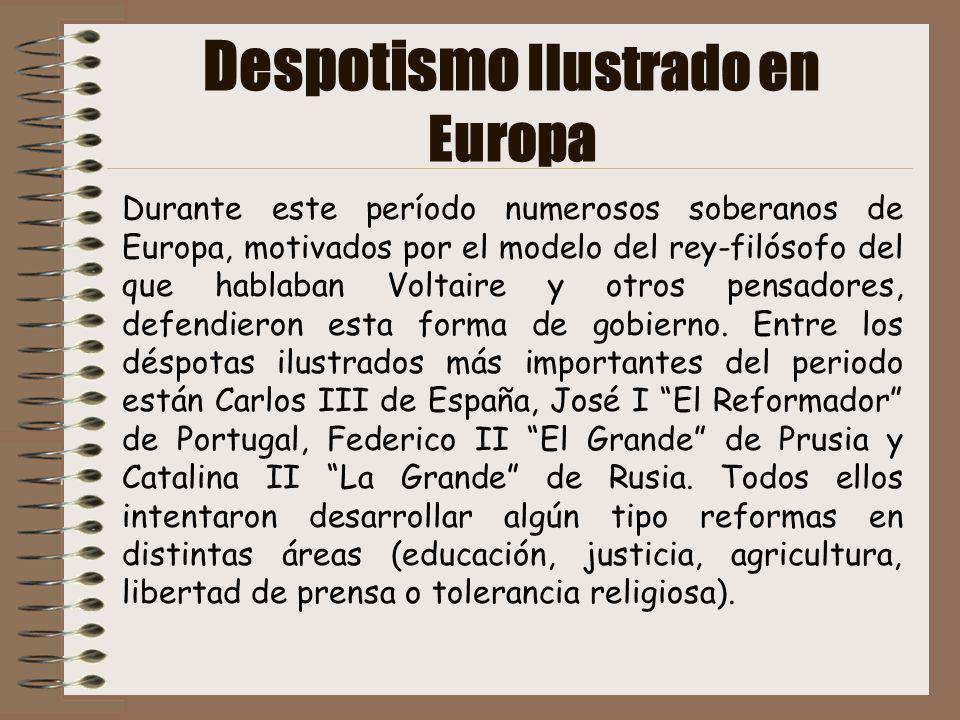 Despotismo Ilustrado en Europa Durante este período numerosos soberanos de Europa, motivados por el modelo del rey-filósofo del que hablaban Voltaire
