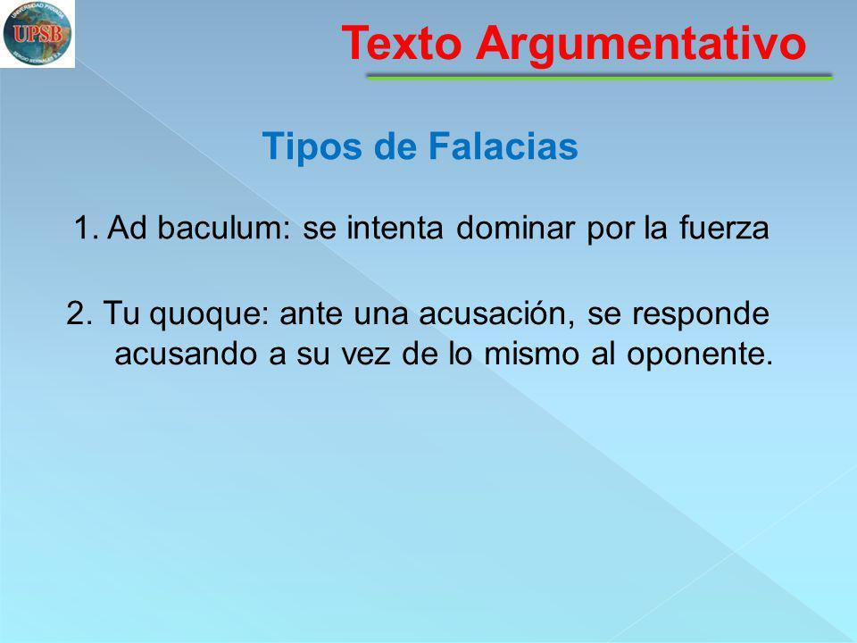 Texto Argumentativo Tipos de Falacias 1. Ad baculum: se intenta dominar por la fuerza 2. Tu quoque: ante una acusación, se responde acusando a su vez