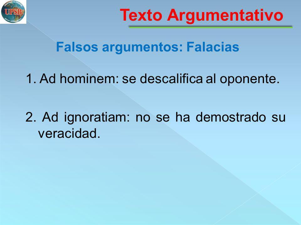 1. Ad hominem: se descalifica al oponente. 2. Ad ignoratiam: no se ha demostrado su veracidad. Texto Argumentativo Falsos argumentos: Falacias