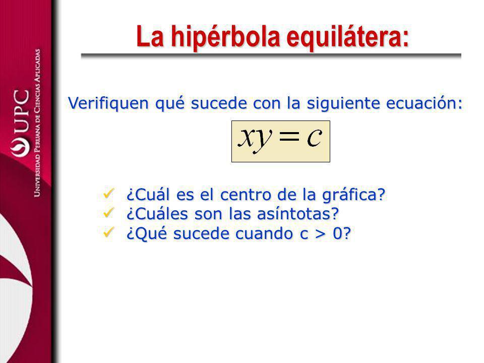 La hipérbola equilátera: Verifiquen qué sucede con la siguiente ecuación: ¿Cuál es el centro de la gráfica? ¿Cuál es el centro de la gráfica? ¿Cuáles