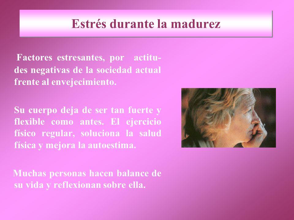 Estrés durante la madurez Factores estresantes, por actitu- des negativas de la sociedad actual frente al envejecimiento.