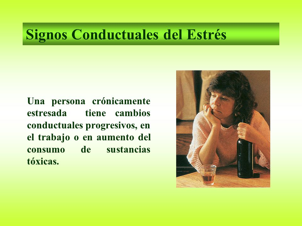 Signos Conductuales del Estrés Una persona crónicamente estresada tiene cambios conductuales progresivos, en el trabajo o en aumento del consumo de sustancias tóxicas.