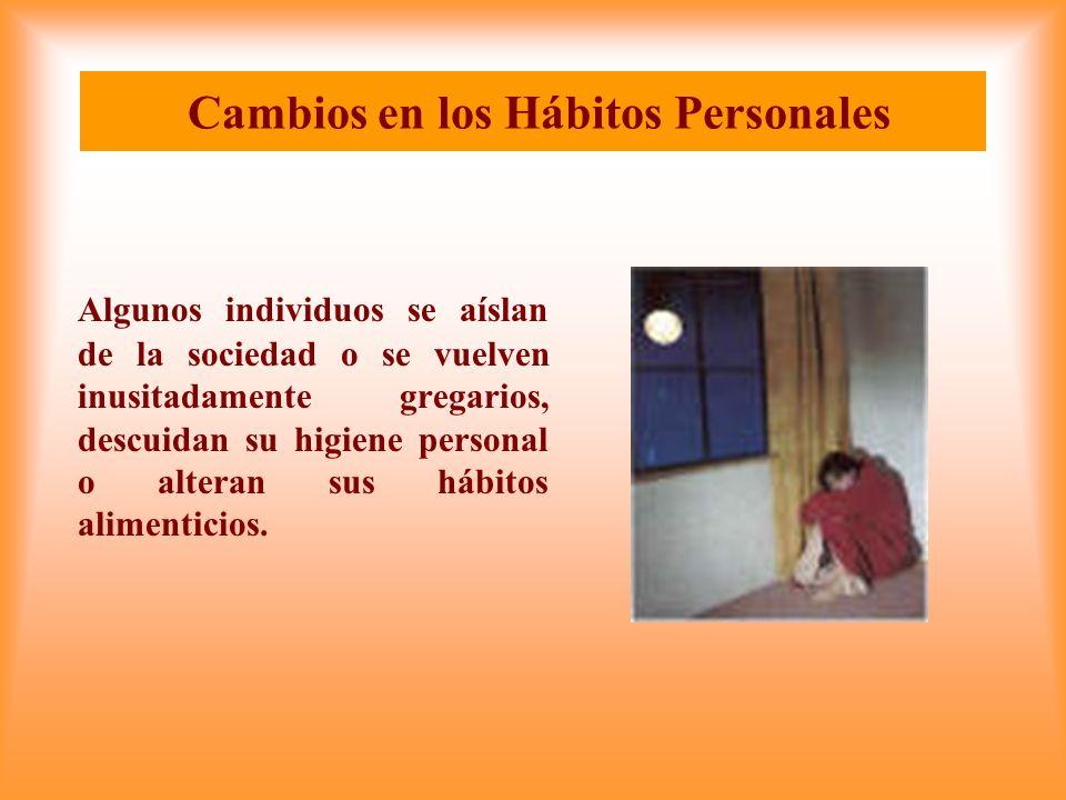 Cambios en los Hábitos Personales Algunos individuos se aíslan de la sociedad o se vuelven inusitadamente gregarios, descuidan su higiene personal o alteran sus hábitos alimenticios.