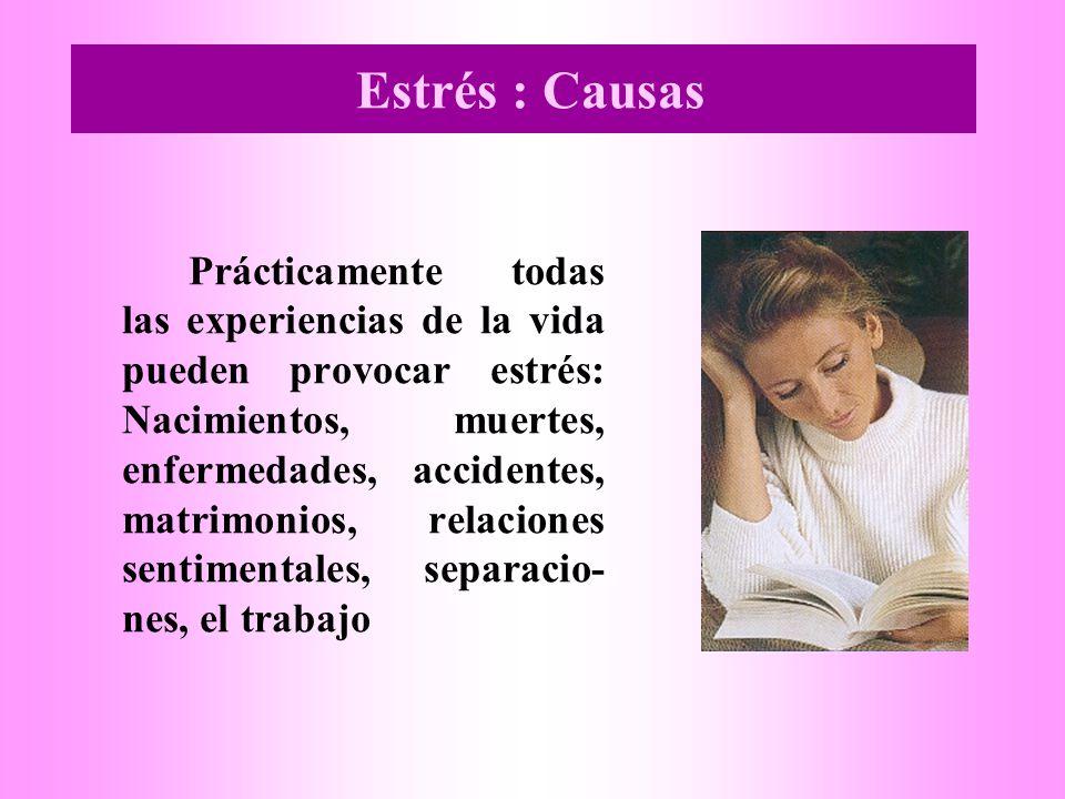 Estrés : Causas Prácticamente todas las experiencias de la vida pueden provocar estrés: Nacimientos, muertes, enfermedades, accidentes, matrimonios, relaciones sentimentales, separacio- nes, el trabajo