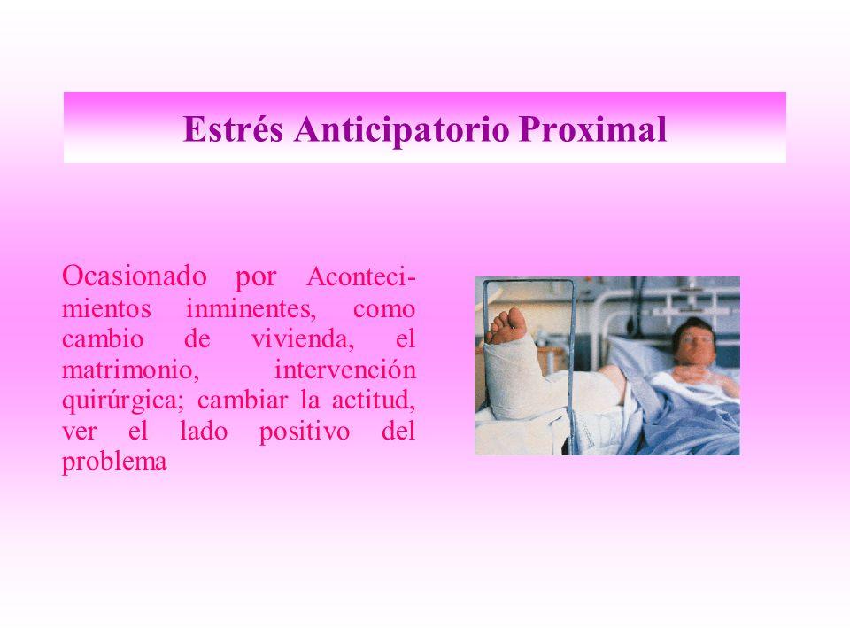 Estrés Anticipatorio Proximal Ocasionado por Aconteci- mientos inminentes, como cambio de vivienda, el matrimonio, intervención quirúrgica; cambiar la actitud, ver el lado positivo del problema