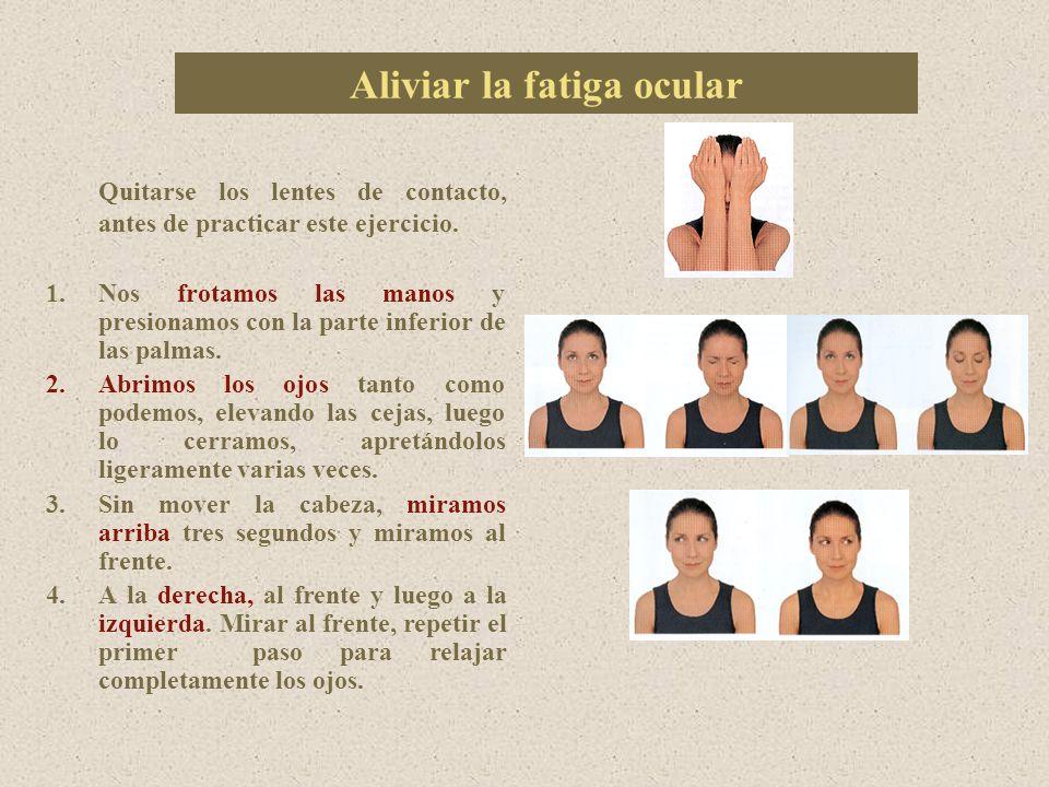 Aliviar la fatiga ocular Quitarse los lentes de contacto, antes de practicar este ejercicio.