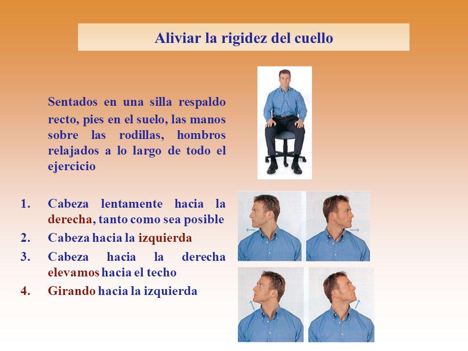 Aliviar la rigidez del cuello Sentados en una silla respaldo recto, pies en el suelo, las manos sobre las rodillas, hombros relajados a lo largo de todo el ejercicio 1.Cabeza lentamente hacia la derecha, tanto como sea posible 2.Cabeza hacia la izquierda 3.Cabeza hacia la derecha elevamos hacia el techo 4.Girando hacia la izquierda