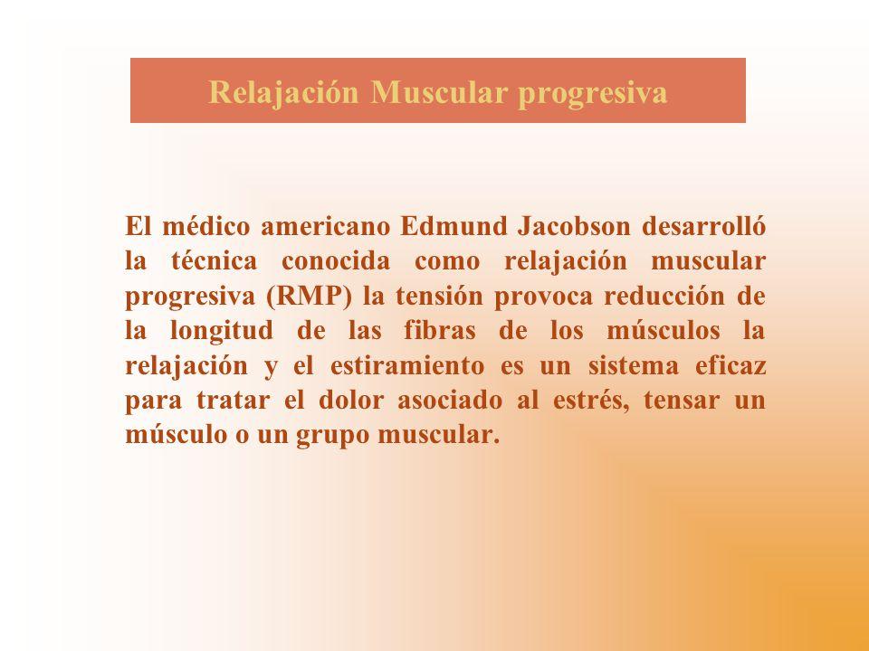 Relajación Muscular progresiva El médico americano Edmund Jacobson desarrolló la técnica conocida como relajación muscular progresiva (RMP) la tensión provoca reducción de la longitud de las fibras de los músculos la relajación y el estiramiento es un sistema eficaz para tratar el dolor asociado al estrés, tensar un músculo o un grupo muscular.