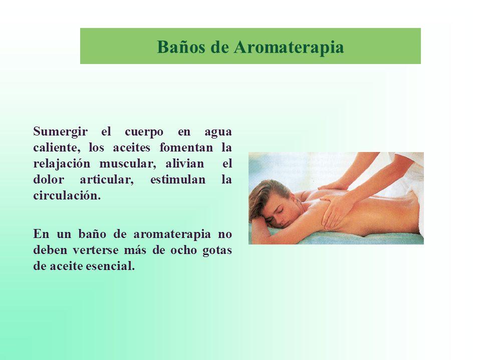 Baños de Aromaterapia Sumergir el cuerpo en agua caliente, los aceites fomentan la relajación muscular, alivian el dolor articular, estimulan la circulación.