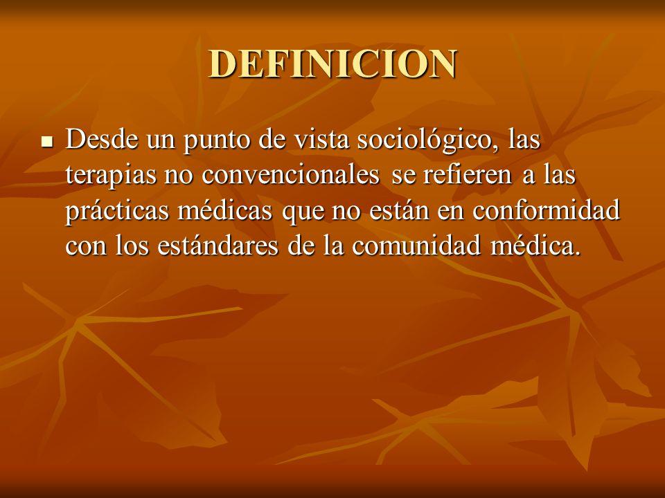 DEFINICION Desde un punto de vista sociológico, las terapias no convencionales se refieren a las prácticas médicas que no están en conformidad con los estándares de la comunidad médica.