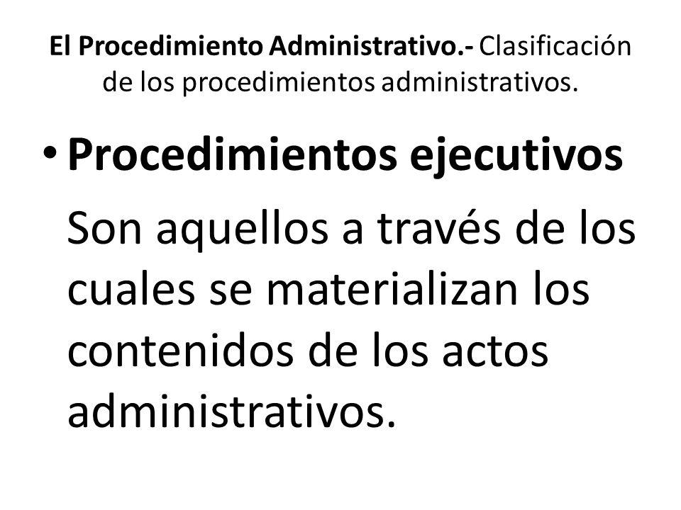 El Procedimiento Administrativo.- Clasificación de los procedimientos administrativos. Procedimientos ejecutivos Son aquellos a través de los cuales s