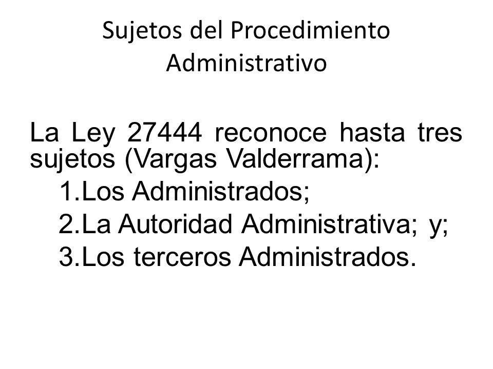 Sujetos del Procedimiento Administrativo La Ley 27444 reconoce hasta tres sujetos (Vargas Valderrama): 1.Los Administrados; 2.La Autoridad Administrat
