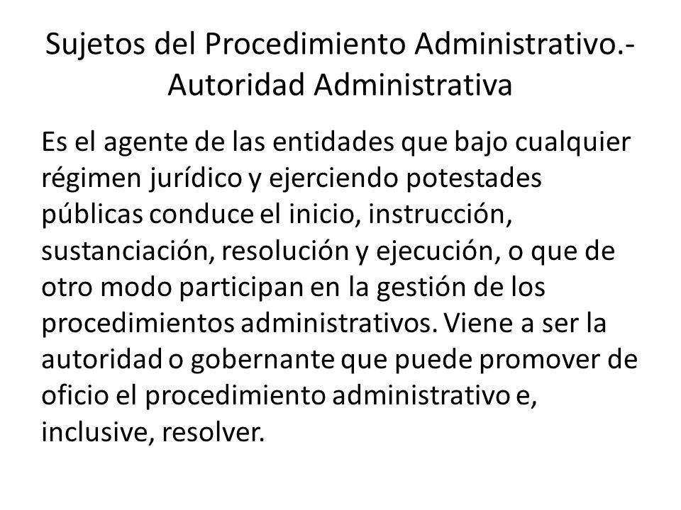 Sujetos del Procedimiento Administrativo.- Autoridad Administrativa Es el agente de las entidades que bajo cualquier régimen jurídico y ejerciendo pot