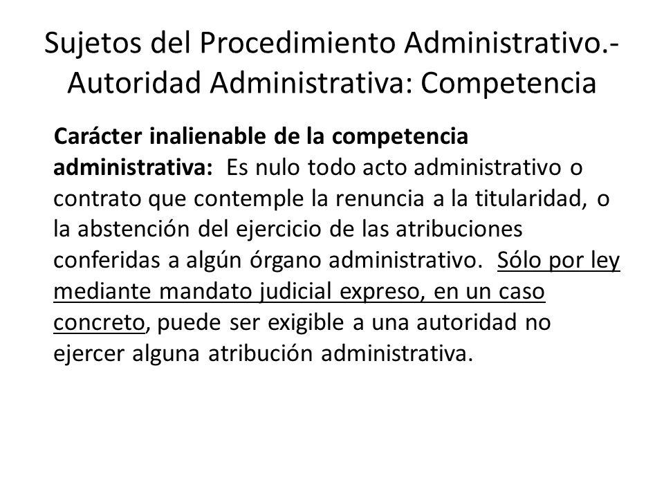 Sujetos del Procedimiento Administrativo.- Autoridad Administrativa: Competencia Carácter inalienable de la competencia administrativa: Es nulo todo a