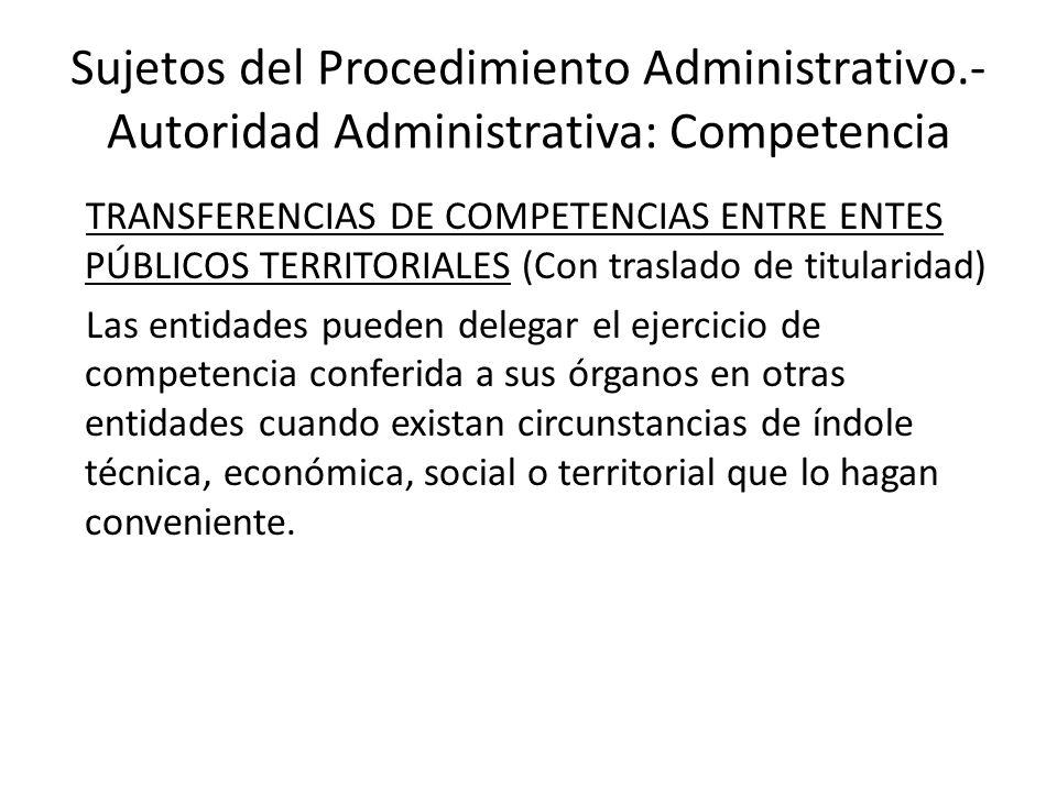 Sujetos del Procedimiento Administrativo.- Autoridad Administrativa: Competencia TRANSFERENCIAS DE COMPETENCIAS ENTRE ENTES PÚBLICOS TERRITORIALES (Co