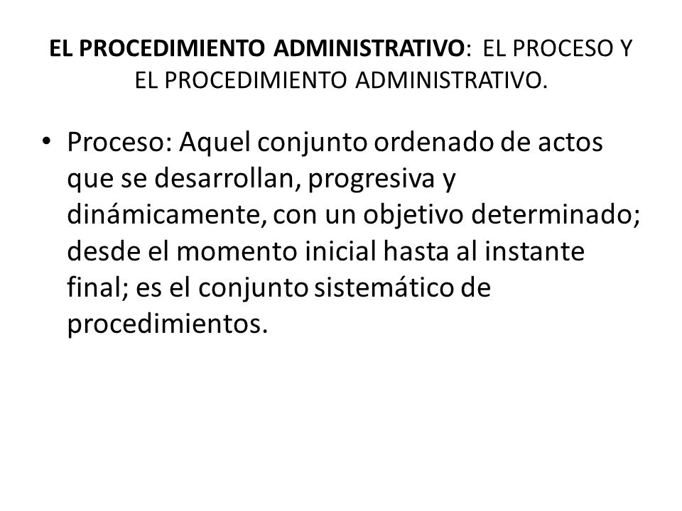EL PROCEDIMIENTO ADMINISTRATIVO: EL PROCESO Y EL PROCEDIMIENTO ADMINISTRATIVO. Proceso: Aquel conjunto ordenado de actos que se desarrollan, progresiv
