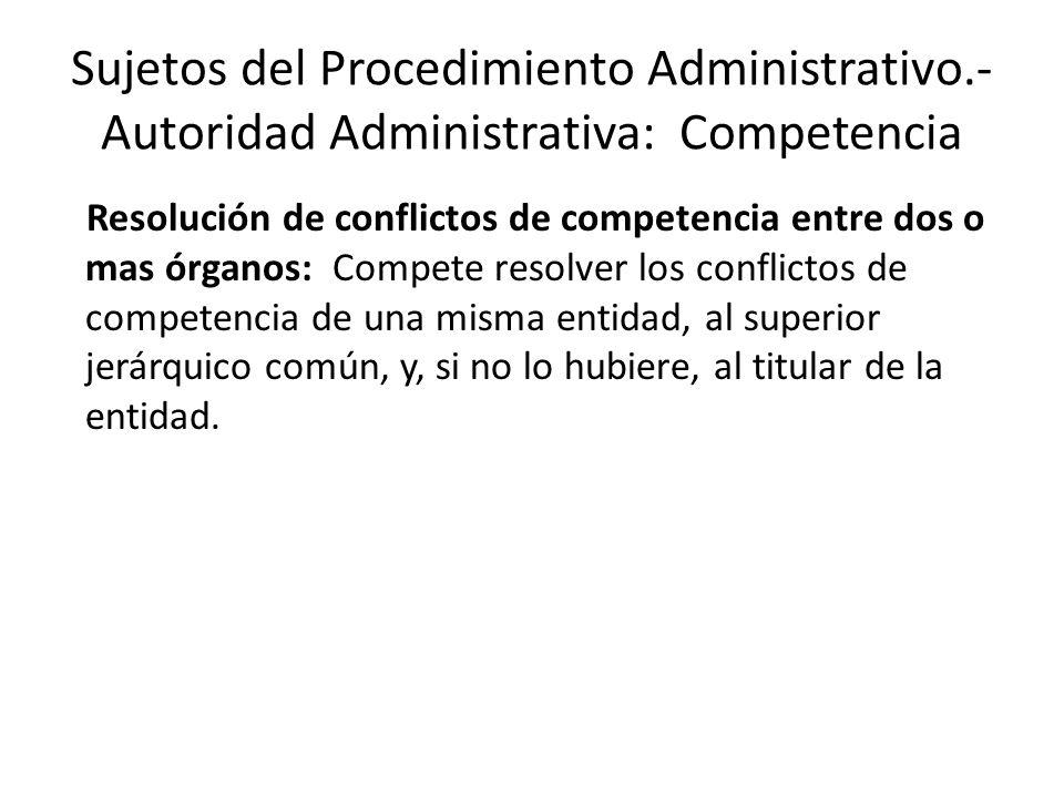 Sujetos del Procedimiento Administrativo.- Autoridad Administrativa: Competencia Resolución de conflictos de competencia entre dos o mas órganos: Comp
