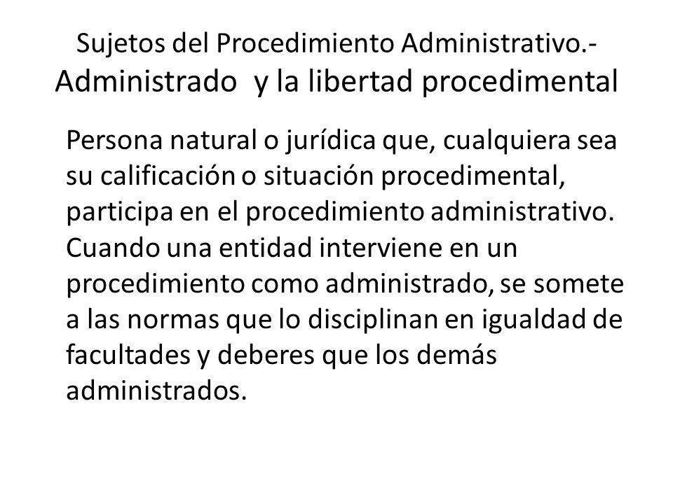 Sujetos del Procedimiento Administrativo.- Administrado y la libertad procedimental Persona natural o jurídica que, cualquiera sea su calificación o s