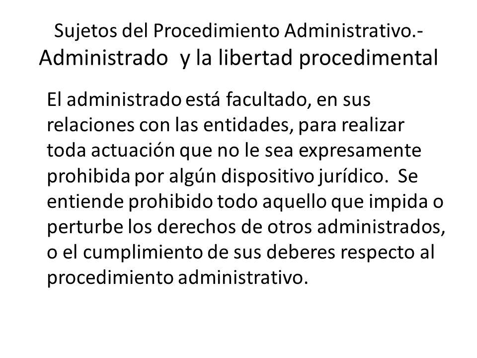 Sujetos del Procedimiento Administrativo.- Administrado y la libertad procedimental El administrado está facultado, en sus relaciones con las entidade