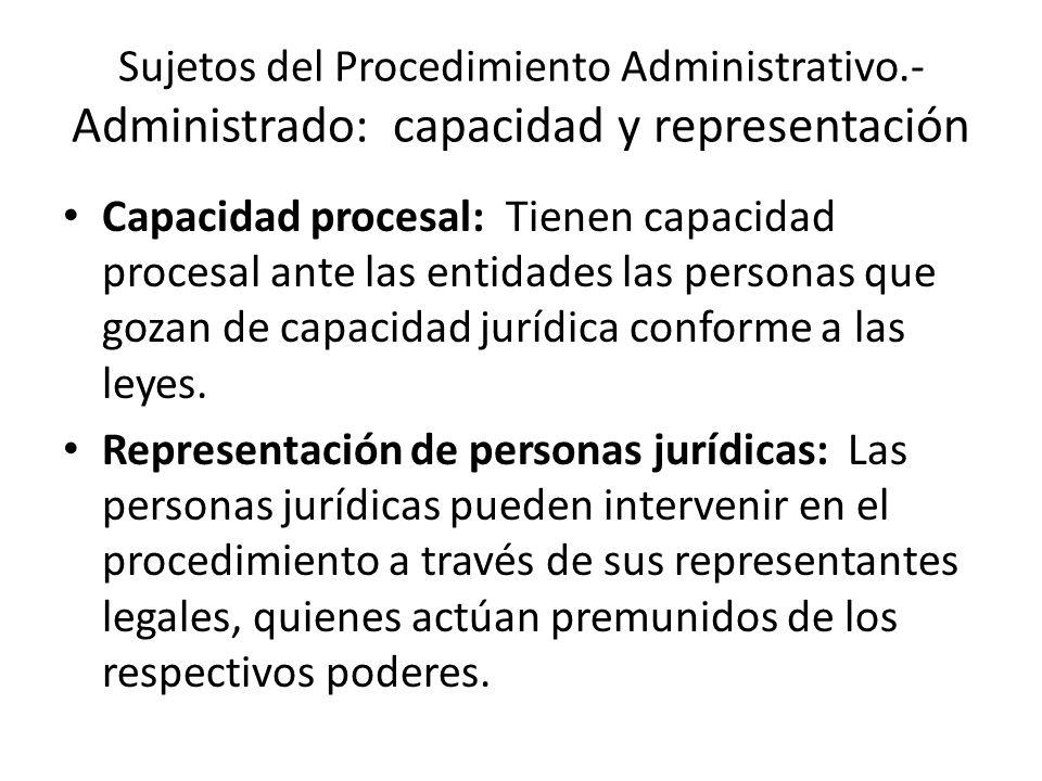 Sujetos del Procedimiento Administrativo.- Administrado: capacidad y representación Capacidad procesal: Tienen capacidad procesal ante las entidades l