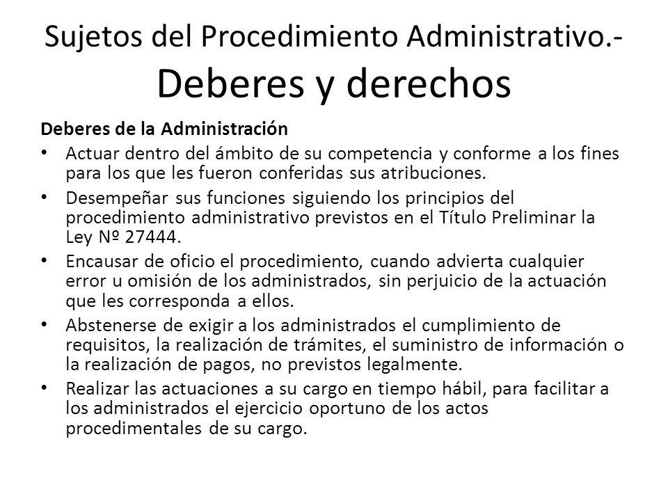 Sujetos del Procedimiento Administrativo.- Deberes y derechos Deberes de la Administración Actuar dentro del ámbito de su competencia y conforme a los