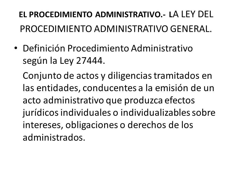 EL PROCEDIMIENTO ADMINISTRATIVO.- L A LEY DEL PROCEDIMIENTO ADMINISTRATIVO GENERAL. Definición Procedimiento Administrativo según la Ley 27444. Conjun