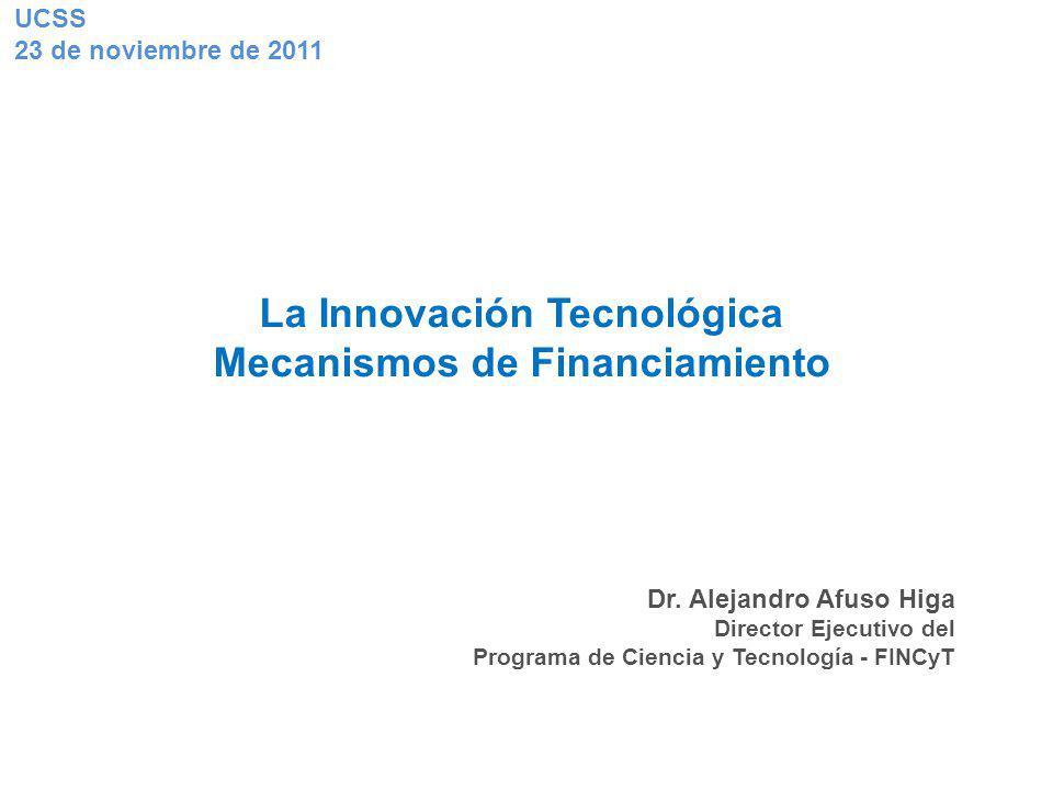 La Innovación Tecnológica Mecanismos de Financiamiento Dr. Alejandro Afuso Higa Director Ejecutivo del Programa de Ciencia y Tecnología - FINCyT UCSS