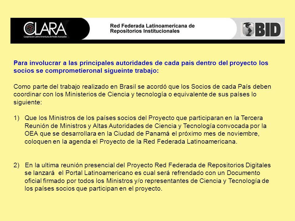 Para involucrar a las principales autoridades de cada pais dentro del proyecto los socios se comprometieronal sigueinte trabajo: Como parte del trabajo realizado en Brasil se acordó que los Socios de cada País deben coordinar con los Ministerios de Ciencia y tecnología o equivalente de sus países lo siguiente: 1)Que los Ministros de los países socios del Proyecto que participaran en la Tercera Reunión de Ministros y Altas Autoridades de Ciencia y Tecnología convocada por la OEA que se desarrollara en la Ciudad de Panamá el próximo mes de noviembre, coloquen en la agenda el Proyecto de la Red Federada Latinoamericana.
