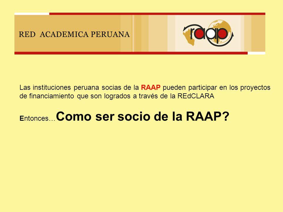 Las instituciones peruana socias de la RAAP pueden participar en los proyectos de financiamiento que son logrados a través de la REdCLARA Entonces… Como ser socio de la RAAP